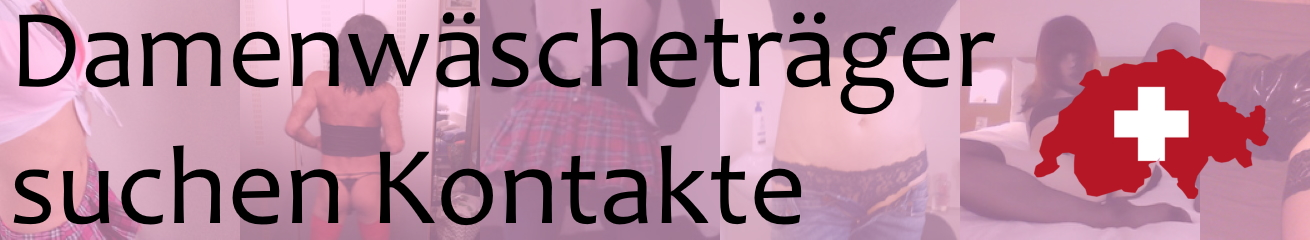 Damenwäscheträger in der Schweiz suchen Kontakte